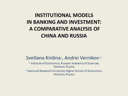 INSTITUTIONAL MODELS IN BANKING AND INVESTMENT: A COMPARATIVE ANALYSIS OF CHINA AND RUSSIA Svetlana Kirdina 1, Andrei Vernikov 1,2 1 Institute of Economics,