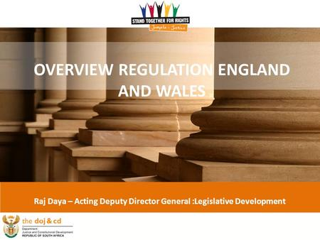 1 OVERVIEW REGULATION ENGLAND AND WALES Raj Daya – Acting Deputy Director General :Legislative Development.
