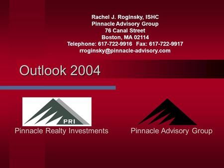 Outlook 2004 Pinnacle Advisory GroupPinnacle Realty Investments Rachel J. Roginsky, ISHC Pinnacle Advisory Group 76 Canal Street Boston, MA 02114 Telephone: