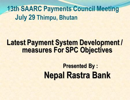13th SAARC Payments Council Meeting July 29 Thimpu, Bhutan Latest Payment System Development / measures For SPC Objectives Presented By : Nepal Rastra.