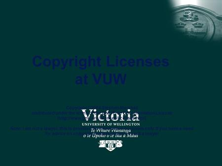 Copyright Licenses at VUW Copyright ©2004 Stephen Marshall distributed under the terms of the GNU Free Documentation License (http://www.gnu.org/licenses/licenses.html)