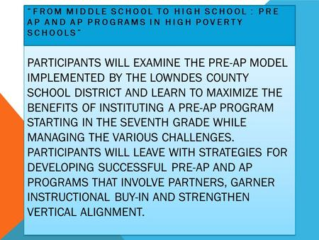 PARTICIPANTS WILL EXAMINE THE PRE-AP MODEL IMPLEMENTED BY THE LOWNDES COUNTY SCHOOL DISTRICT AND LEARN TO MAXIMIZE THE BENEFITS OF INSTITUTING A PRE-AP.