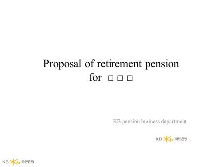 Proposal <strong>of</strong> retirement pension for □ □ □ KB pension <strong>business</strong> department.