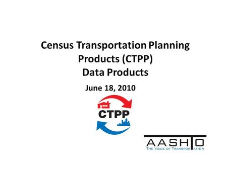 Census Transportation Planning Products (CTPP) Data Products June 18, 2010.