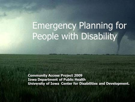 Emergency Planning for People with Disability Community Access Project 2009 Iowa Department of Public Health University of Iowa Center for Disabilities.