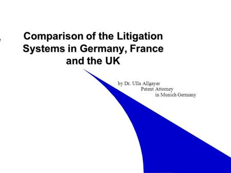 Comparison of the Litigation Systems in Germany, France and the UK by Dr. Ulla Allgayer Patent Attorney in Munich Germany.