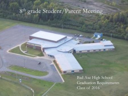 8 th grade Student/Parent Meeting Bad Axe High School Graduation Requirements Class of 2016.