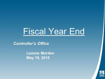 Fiscal Year End Controller's Office Leanne Marden May 19, 2015.
