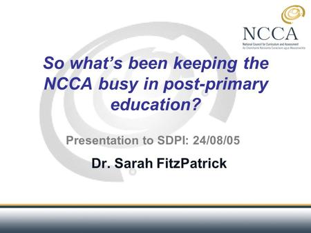 So what's been keeping the NCCA busy in post-primary education? Dr. Sarah FitzPatrick Presentation to SDPI: 24/08/05.