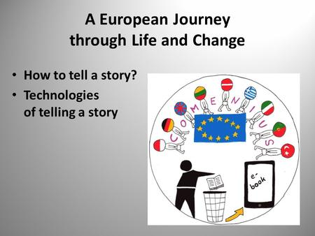 A European Journey through Life and Change How to tell a story? Technologies of telling a story.