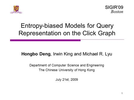 SIGIR'09 Boston 1 Entropy-biased Models for Query Representation on the Click Graph Hongbo Deng, Irwin King and Michael R. Lyu Department of Computer Science.