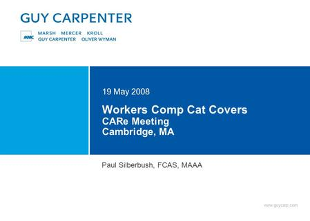 Www.guycarp.com Workers Comp Cat Covers CARe Meeting Cambridge, MA 19 May 2008 Paul Silberbush, FCAS, MAAA.