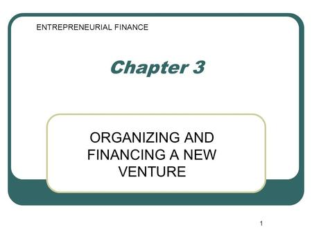 1 Chapter 3 ORGANIZING AND FINANCING A NEW VENTURE ENTREPRENEURIAL FINANCE.