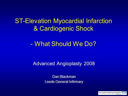 ST-Elevation Myocardial Infarction & Cardiogenic Shock - What Should We Do? Advanced Angioplasty 2008 Dan Blackman Leeds General Infirmary.