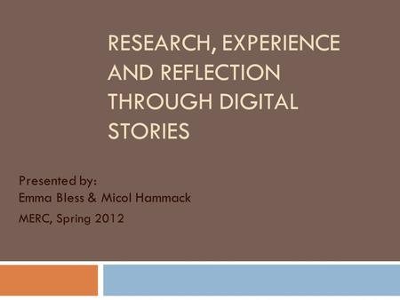 RESEARCH, EXPERIENCE AND REFLECTION THROUGH DIGITAL STORIES Presented by: Emma Bless & Micol Hammack MERC, Spring 2012.