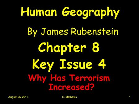 August 25, 2015S. Mathews1 Human Geography By James Rubenstein Chapter 8 Key Issue 4 Why Has Terrorism Increased?