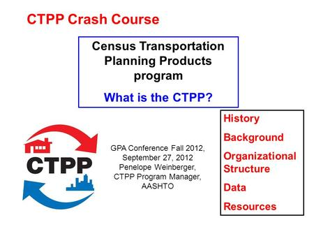CTPP Crash Course Census Transportation Planning Products program What is the CTPP? History Background Organizational Structure Data Resources GPA Conference.
