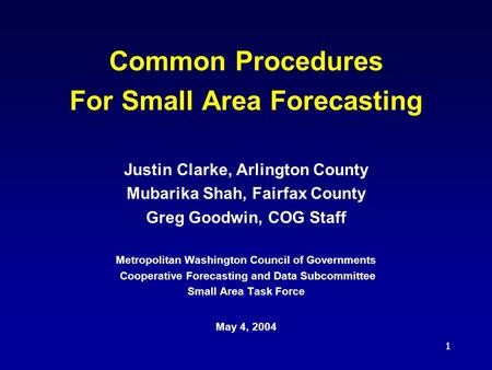 1 Common Procedures For Small Area Forecasting Justin Clarke, Arlington County Mubarika Shah, Fairfax County Greg Goodwin, COG Staff Metropolitan Washington.