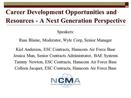 Career Development Opportunities and Resources - A Next Generation Perspective Speakers: Russ Blaine, Moderator, Wyle Corp, Senior Manager Kiel Anderson,