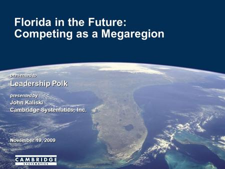 Presented to Leadership Polk presented by John Kaliski Cambridge Systematics, Inc. November 19, 2009 Florida in the Future: Competing as a Megaregion.