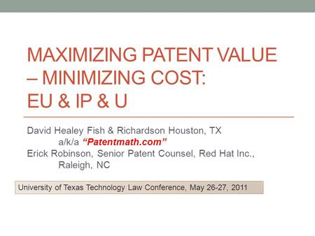 "MAXIMIZING PATENT VALUE – MINIMIZING COST: EU & IP & U David Healey Fish & Richardson Houston, TX a/k/a ""Patentmath.com"" Erick Robinson, Senior Patent."