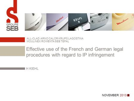 NOVEMBER 2013 H KIEHL ALL-CLAD ARNO CALOR KRUPS LAGOSTINA MOULINEX ROWENTA SEB TEFAL Effective use of the French and German legal procedures with regard.