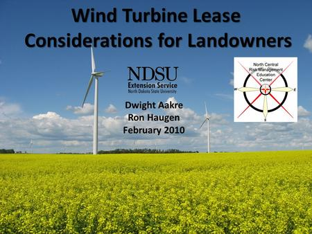 Wind Turbine Lease Considerations for Landowners Dwight Aakre Ron Haugen February 2010.