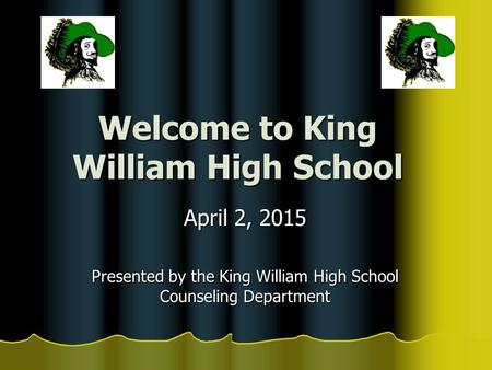 Welcome to King William High School April 2, 2015 Presented by the King William High School Counseling Department.