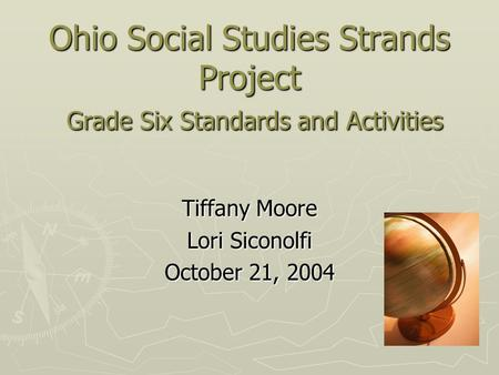 Ohio Social Studies Strands Project Grade Six Standards <strong>and</strong> Activities Tiffany Moore Lori Siconolfi October 21, 2004.