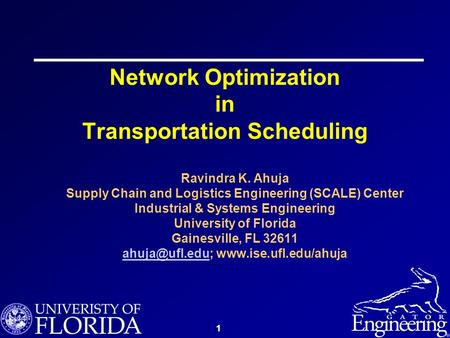 1 Network Optimization in Transportation Scheduling Ravindra K. Ahuja Supply Chain and Logistics Engineering (SCALE) Center Industrial & Systems Engineering.