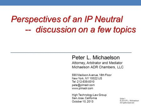 <strong>Perspectives</strong> of an IP Neutral -- discussion on a few topics Peter L. Michaelson Attorney, Arbitrator and Mediator Michaelson ADR Chambers, LLC 590 Madison.
