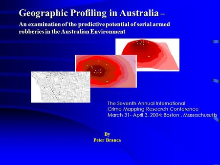 Geographic Profiling in Australia – An examination of the predictive potential of serial armed robberies in the Australian Environment By Peter Branca.