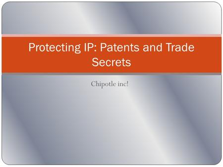 Chipotle inc! Protecting IP: Patents and Trade Secrets.
