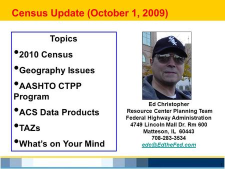 1 Census Update (October 1, 2009) Ed Christopher Resource Center Planning Team Federal Highway Administration 4749 Lincoln Mall Dr. Rm 600 Matteson, IL.