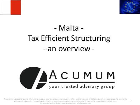 - Malta - Tax Efficient Structuring - an overview - 1 Presentation provided for general informational purposes only; to provide a general overview of the.