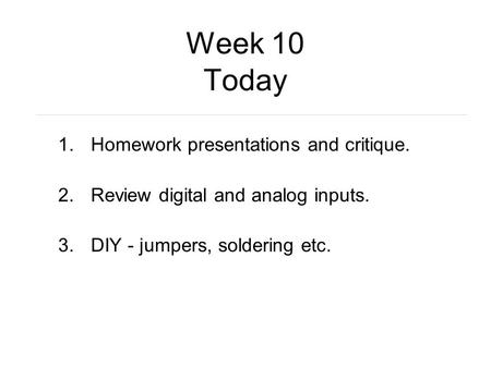 Week 10 Today 1.Homework presentations and critique. 2.Review digital and analog inputs. 3.DIY - jumpers, soldering etc.