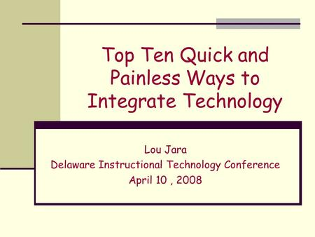 Top Ten Quick and Painless Ways to Integrate Technology Lou Jara Delaware Instructional Technology Conference April 10, 2008.