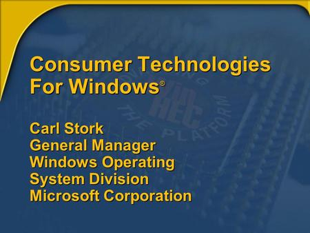 Consumer Technologies For Windows ® Carl Stork General Manager Windows Operating System Division Microsoft Corporation.