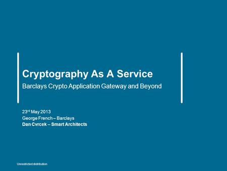 Cryptography As A Service Barclays Crypto Application Gateway and Beyond 23 rd May 2013 George French – Barclays Dan Cvrcek – Smart Architects Unrestricted.