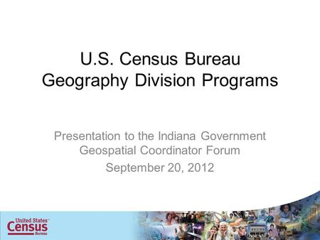 U.S. Census Bureau Geography Division Programs Presentation to the Indiana Government Geospatial Coordinator Forum September 20, 2012.