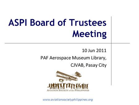 Www.aviationsocietyphilippines.org ASPI Board of Trustees Meeting 10 Jun 2011 PAF Aerospace Museum Library, CJVAB, Pasay City.