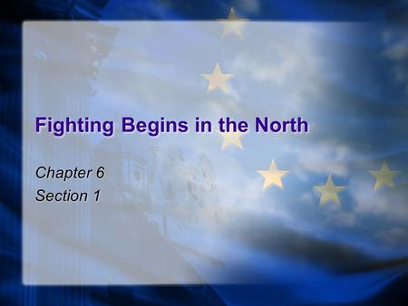 Fighting Begins in the North Chapter 6 Section 1 Chapter 6 Section 1.