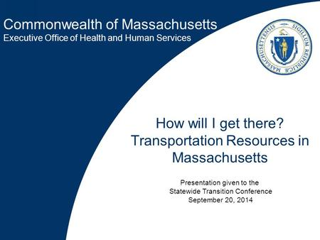 Commonwealth of Massachusetts Executive Office of Health and Human Services How will I get there? Transportation Resources in Massachusetts Presentation.