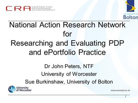 1 National Action Research Network for Researching and Evaluating PDP and ePortfolio Practice Dr John Peters, NTF University of Worcester Sue Burkinshaw,