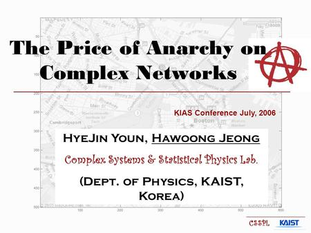 The Price of Anarchy on Complex Networks KIAS Conference July, 2006 HyeJin Youn, Hawoong Jeong Complex Systems & Statistical Physics Lab. (Dept. of Physics,