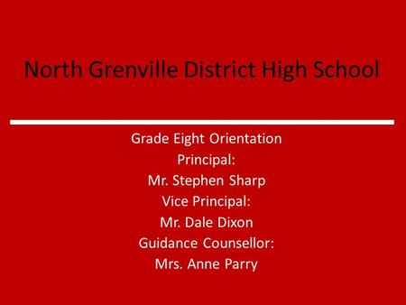 North Grenville District High School Grade Eight Orientation Principal: Mr. Stephen Sharp Vice Principal: Mr. Dale Dixon Guidance Counsellor: Mrs. Anne.