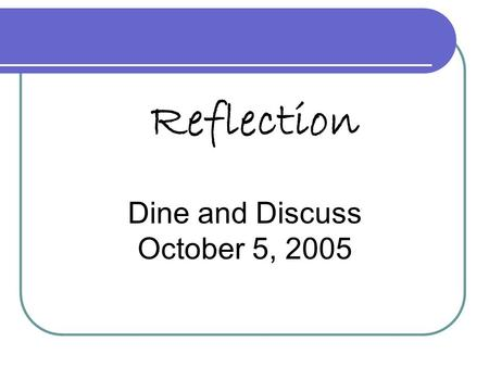 Reflection Dine and Discuss October 5, 2005.