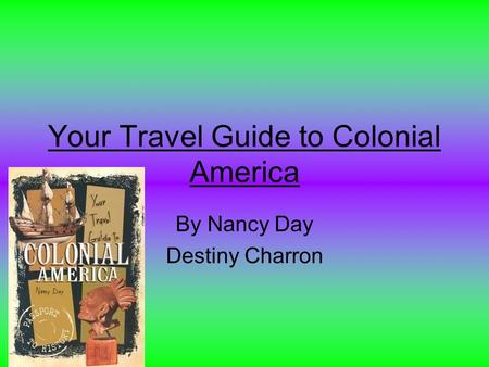 Your Travel Guide to Colonial America By Nancy Day Destiny Charron.