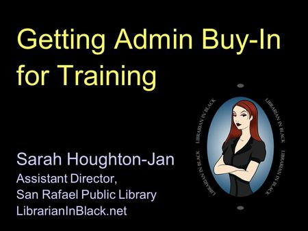 Getting Admin Buy-In for Training Sarah Houghton-Jan Assistant Director, San Rafael Public Library LibrarianInBlack.net.