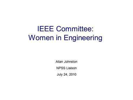 IEEE Committee: Women in Engineering Allan Johnston NPSS Liaison July 24, 2010.